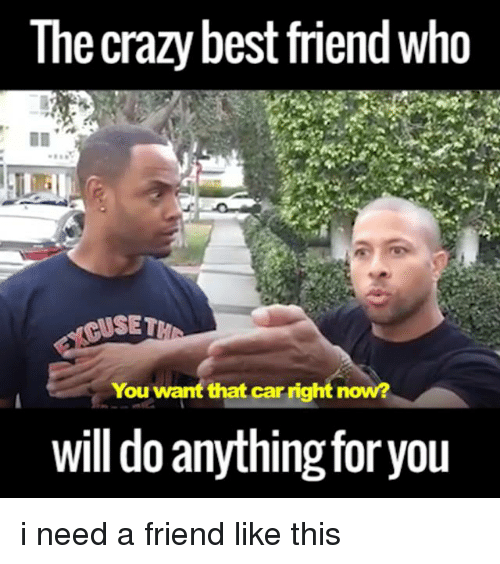 the crazy best friend who puset you want that car 5409301 ✅ 25 best memes about crazy best friend crazy best friend memes