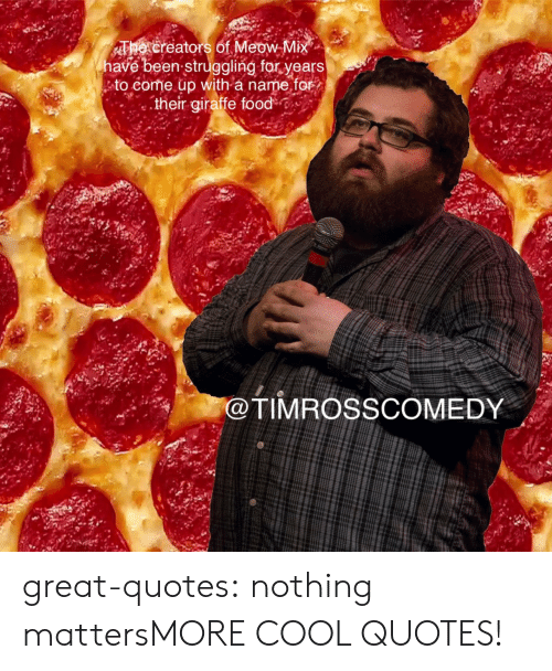 Food, Tumblr, and Blog: The creators of Meow Mi  havé been struggling for years  ,' to come up with a name for  :their giraffe food  @TIMROSSCOMEDY great-quotes:  nothing mattersMORE COOL QUOTES!