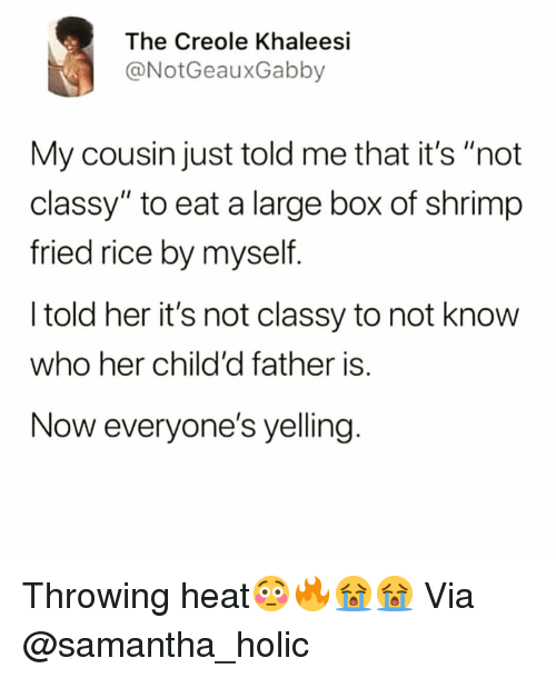 "Funny, Heat, and Her: The Creole Khaleesi  @NotGeauxGabby  My cousin just told me that it's ""not  classy"" to eat a large box of shrimp  fried rice by myself  I told her it's not classy to not know  who her child'd father is.  Now everyone's yelling Throwing heat😳🔥😭😭 Via @samantha_holic"