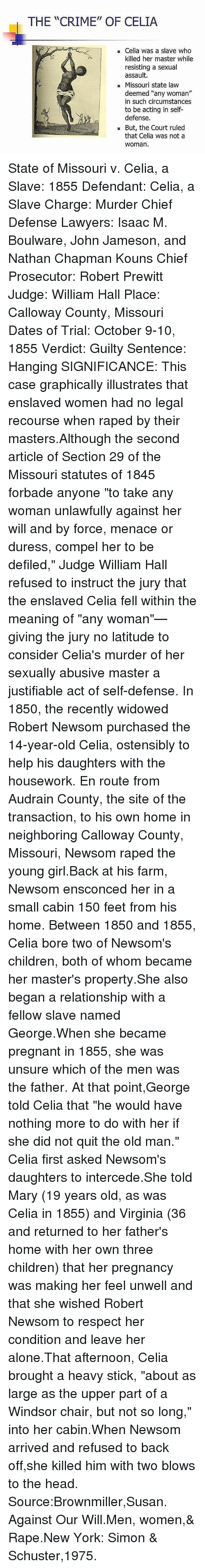 """Being Alone, Children, and Crime: THE """"CRIME"""" OF CELIA  Celia was a slave who  killed her master while  resisting a sexual  assault.  Missouri state law  deemed """"any woman""""  in such circumstances  to be acting in self-  defense.  But, the Court ruled  that Celia was not a  Woman. State of Missouri v. Celia, a Slave: 1855 Defendant: Celia, a Slave Charge: Murder Chief Defense Lawyers: Isaac M. Boulware, John Jameson, and Nathan Chapman Kouns Chief Prosecutor: Robert Prewitt Judge: William Hall Place: Calloway County, Missouri Dates of Trial: October 9-10, 1855 Verdict: Guilty Sentence: Hanging SIGNIFICANCE: This case graphically illustrates that enslaved women had no legal recourse when raped by their masters.Although the second article of Section 29 of the Missouri statutes of 1845 forbade anyone """"to take any woman unlawfully against her will and by force, menace or duress, compel her to be defiled,"""" Judge William Hall refused to instruct the jury that the enslaved Celia fell within the meaning of """"any woman""""—giving the jury no latitude to consider Celia's murder of her sexually abusive master a justifiable act of self-defense. In 1850, the recently widowed Robert Newsom purchased the 14-year-old Celia, ostensibly to help his daughters with the housework. En route from Audrain County, the site of the transaction, to his own home in neighboring Calloway County, Missouri, Newsom raped the young girl.Back at his farm, Newsom ensconced her in a small cabin 150 feet from his home. Between 1850 and 1855, Celia bore two of Newsom's children, both of whom became her master's property.She also began a relationship with a fellow slave named George.When she became pregnant in 1855, she was unsure which of the men was the father. At that point,George told Celia that """"he would have nothing more to do with her if she did not quit the old man."""" Celia first asked Newsom's daughters to intercede.She told Mary (19 years old, as was Celia in 1855) and Virginia (36 and returned to her """