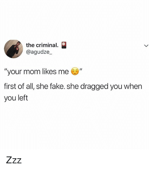 "Fake, Memes, and Mom: the criminal.  @agudze  your mom likes me ""  first of all, she fake. she dragged you when  you left Zzz"