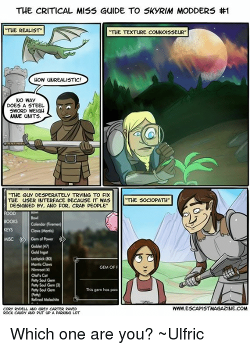 """Candy, Desperate, and Memes: THE CRITICAL MISS GulDE TO SkyRIM MODDERS #1  THE REALIST""""  THE TEXTURE CONNOISSEUR""""  HOW UNREALISTIC!  NO WAY  DOES A STEEL  SWORD WEIGH  ANNE UNITS.  THE Guy DESPERATELY TRYING TO FIX  THE SOCIOPATH""""  THE usER INTERFACE BECAUSE IT WAS  DESIGNED BY, AND FOR, CRAB PEOPLE  OOKS  Calendar (Firemenl  Cows Montis)  MISC Germ of Power  Goblet (470  Gold Ingot  Lockpick (80)  Monfis Clows  GEM OF F  Nimroot (4)  Olaf's Cat  Soul Gem  Peny Soul Gem (3)  This gem has pow  Petty Soul Gem  Refined Molochite  WWW.ESCAPISTIMAGAZINE.COM  CORY RYDELL, AND GREy CARTER PAVED  RocK CANDY AND PUT UP A  PARKING LOT Which one are you?  ~Ulfric"""