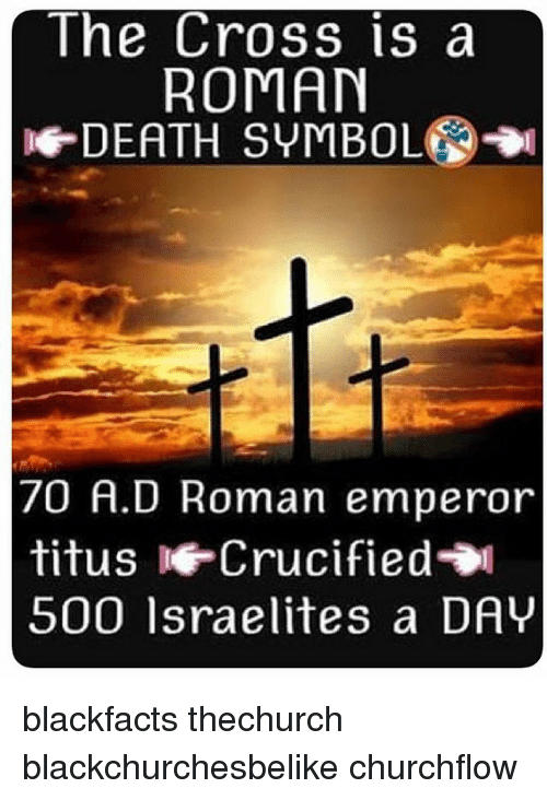 The Cross Is A Roman De Death Symbol 70 A D Roman Emperor Titus