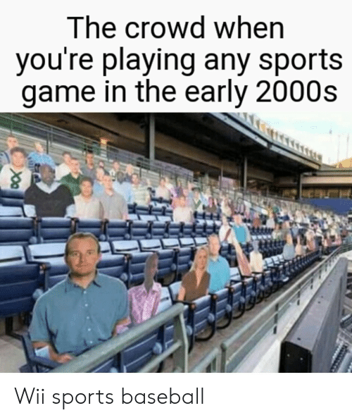 Baseball, Sports, and Game: The crowd when  you're playing any sports  game in the early 2000s Wii sports baseball