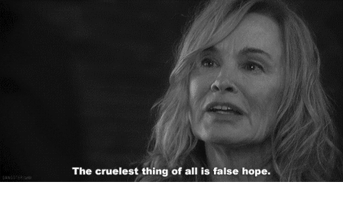 Hope, All, and Thing: The cruelest thing of all is false hope.