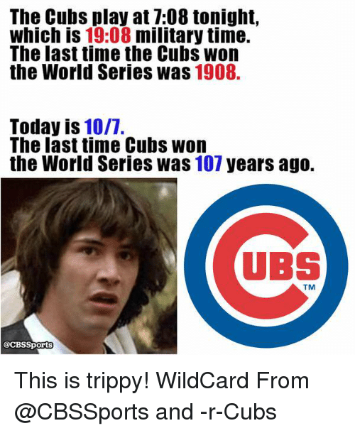 Memes, Cbssports, and Cubs: The Cubs play at 7:08 tonight,  which is  19:08  military time.  The last time the Cubs won  the World Series was  1908.  Today is 10/7.  The last time Cubs won  the World Series was 107 years ago.  UBS  TM  @CBssports This is trippy! WildCard From @CBSSports and -r-Cubs