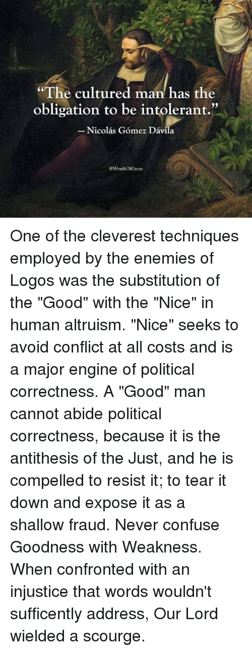 """Confused, Dank, and Oblige: """"The cultured man has the  obligation to be intolerant.""""  Nicolas Gomez Davila  @Wrathof Gnon. One of the cleverest techniques employed by the enemies of Logos was the substitution of the """"Good"""" with the """"Nice"""" in human altruism.  """"Nice"""" seeks to avoid conflict at all costs and is a major engine of political correctness.   A """"Good"""" man cannot abide political correctness, because it is the antithesis of the Just, and he is compelled to resist it; to tear it down and expose it as a shallow fraud.  Never confuse Goodness with Weakness. When confronted with an injustice that words wouldn't sufficently address, Our Lord wielded a scourge."""