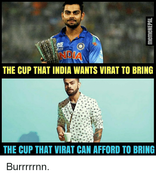 India, Nepali, and Can: THE CUP THAT INDIA WANTS VIRAT TO BRING  THE CUP THAT VIRAT CAN AFFORD TO BRING Burrrrrnn.