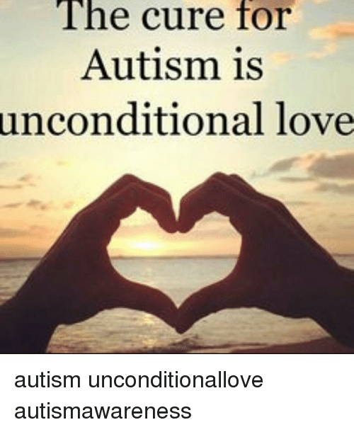 The Cure for Autism Is Unconditional Love Autism