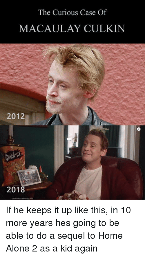 Being Alone, Home Alone, and Home Alone 2: The Curious Case Of  MACAULAY CULKIN  2012  201 If he keeps it up like this, in 10 more years hes going to be able to do a sequel to Home Alone 2 as a kid again