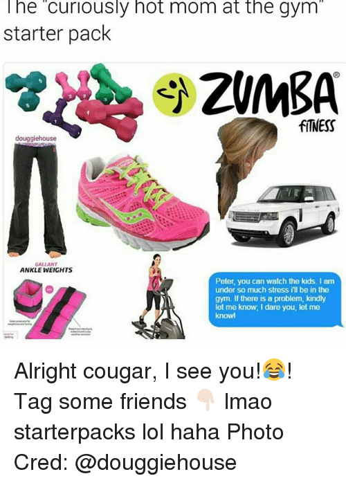 Friends, Gym, and Lmao: The curiously hot mom at the gym  starter pack  fITNESS  douggiehouse  GALLANT  ANKLE WEIGHTS  Peter, you can watch the kids. I am  under so much stress I'll be in the  gym. If there is a problem, kindly  let me know, I dare you, let me  knowl Alright cougar, I see you!😂! Tag some friends 👇🏻 lmao starterpacks lol haha Photo Cred: @douggiehouse