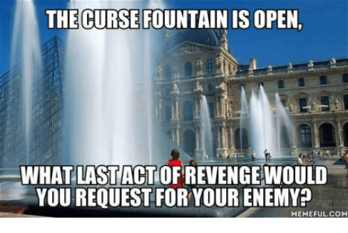 Curses Curse And Cursing THE CURSE FOUNTAIN IS OPEN WHAT LAST ACT