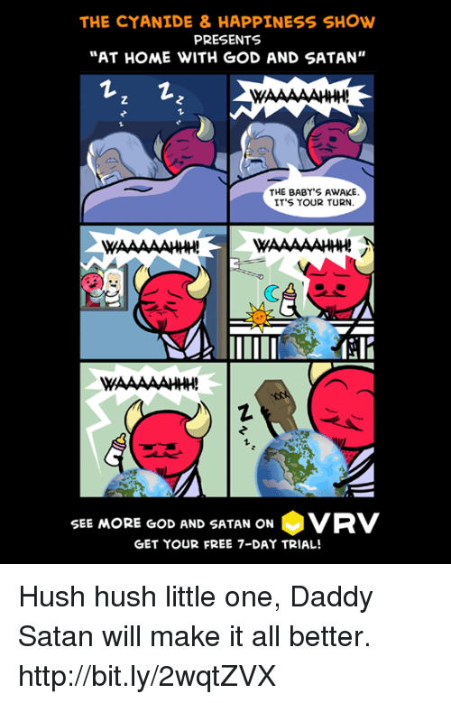 """Dank, God, and Free: THE CYANIDE & HAPPINESS SHOw  PRESENTS  """"AT HOME WITH GOD AND SATAN""""  THE BABY'S AWAKE  IT'S YOUR TURN  1  SEE MORE GOD AND SATAN ON·VRV  GET YOUR FREE 7-DAY TRIAL! Hush hush little one, Daddy Satan will make it all better. http://bit.ly/2wqtZVX"""