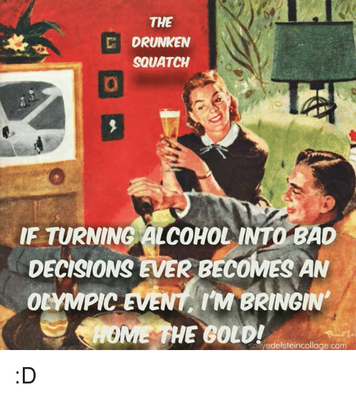 Bad, Memes, and Alcohol: THE  D DRUNKEN  SQUATCH  IF TURNING ALCOHOL INTO BAD  DECISIONS EVER BECOMES AN  OLYMPIC  EVENT ITM BRINGIN  AONE THE GOLD!  vedelsteincollage.com :D