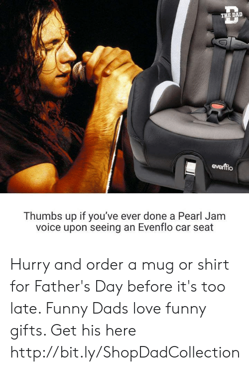 Dad, Fathers Day, and Funny: THE DAD  everfflo  Thumbs up if you've ever done a Pearl Jam  voice upon seeing an Evenflo car seat Hurry and order a mug or shirt for Father's Day before it's too late. Funny Dads love funny gifts. Get his here http://bit.ly/ShopDadCollection