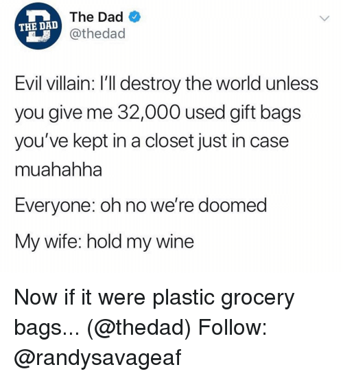 Dad, Memes, and Wine: The Dad  @thedad  THE DA  Evil villain: I'll destroy the world unless  you give me 32,000 used gift bags  you've kept in a closet just in case  muahahha  Everyone: oh no we're doomed  My wife: hold my wine Now if it were plastic grocery bags... (@thedad) Follow: @randysavageaf