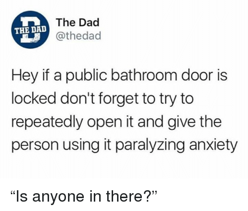 "Dad, Dank, and Anxiety: The Dad  @thedad  THE DAD  Hey if a public bathroom door is  locked don't forget to try to  repeatedly open it and give the  person using it paralyzing anxiety ""Is anyone in there?"""