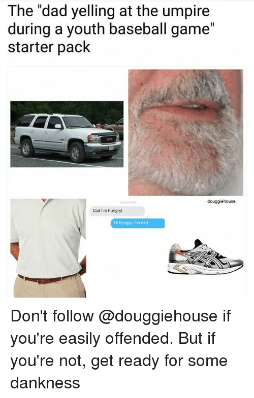 "Baseball, Dad, and Hungry: The ""dad yelling at the umpire  during a youth baseball game""  starter pack  douggiehouse  Dad I'm hungry!  Hi hungry. I'm dad. Don't follow @douggiehouse if you're easily offended. But if you're not, get ready for some dankness"