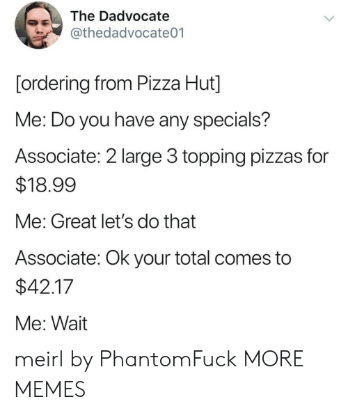 Dank, Memes, and Pizza: The Dadvocate  @thedadvocate01  [ordering from Pizza Hut]  Me: Do you have any specials?  Associate: 2 large 3 topping pizzas for  $18.99  Me: Great let's do that  Associate: Ok your total comes to  $42.17  Me: Wait meirl by PhantomFuck MORE MEMES