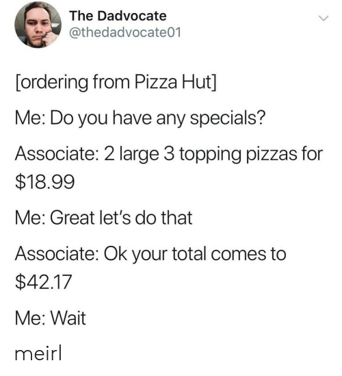 Pizza, Pizza Hut, and MeIRL: The Dadvocate  @thedadvocate01  [ordering from Pizza Hut]  Me: Do you have any specials?  Associate: 2 large 3 topping pizzas for  $18.99  Me: Great let's do that  Associate: Ok your total comes to  $42.17  Me: Wait meirl