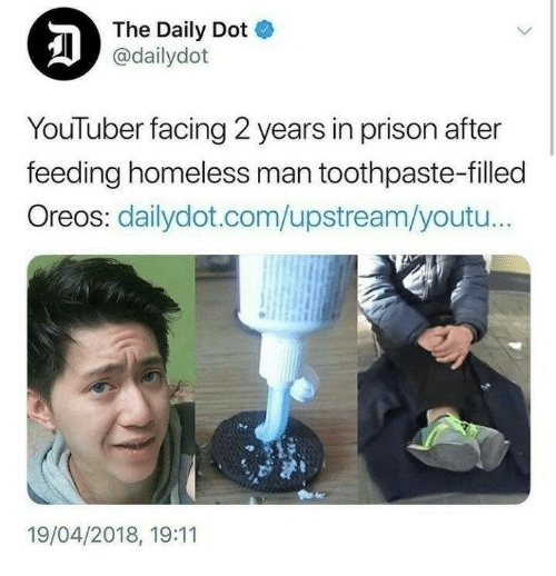 Homeless, Prison, and Youtu: The Daily Dot  @dailydot  YouTuber facing 2 years in prison after  feeding homeless man toothpaste-filled  Oreos: dailydot.com/upstream/youtu..  19/04/2018, 19:11