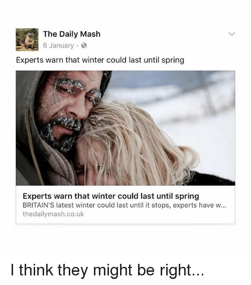 Memes, Winter, and Spring: The Daily Mash  6 January  Experts warn that winter could last until spring  Experts warn that winter could last until spring  BRITAIN'S latest winter could last until it stops, experts have w...  thedailymash.co.uk I think they might be right...