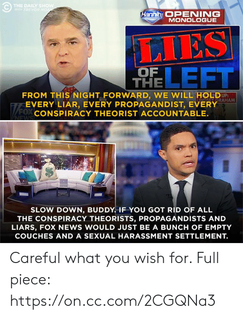 Memes, News, and Fox News: THE DAILY S  HaniMONEINE  MONOLOGUE  LIES  LEFT  OF  THE  FROM THIS NIGHT FORWARD, WE WILL HOUDU  EVERY LIAR, EVERY PROPAGANDIST, EVERY  CONSPIRACY THEORIST ACCOUNTABLE.  RAHAM  0x  SLOW DOWN, BUDDY. IF YOU GOT RID OF ALL  THE CONSPIRACY THEORISTS, PROPAGANDISTS AND  LIARS, FOX NEWS WOULD JUST BE A BUNCH OF EMPTY  COUCHES AND A SEXUAL HARASSMENT SETTLEMENT. Careful what you wish for. Full piece: https://on.cc.com/2CGQNa3