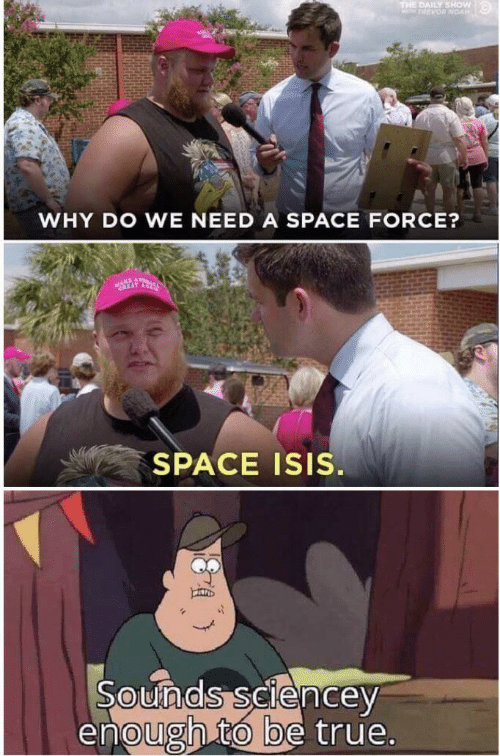 Isis, True, and Space: THE DAILY SHOW  PARVOR NOAN  WHY DO WE NEED A SPACE FORCE?  SPACE ISIS.  Sounds sciencey  enough to be true.
