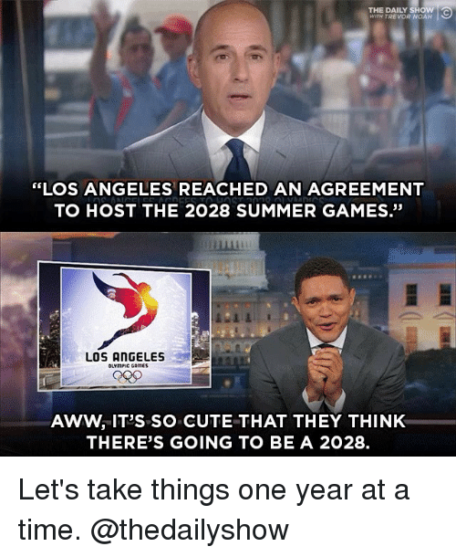 """Aww, Cute, and Memes: THE DAILY SHOW  WITH TREVOR NOAH  """"LOS ANGELES REACHED AN AGREEMENT  TO HOST THE 2028 SUMMER GAMES.""""  畢  LOS ANGELES  OLYmPIC CAmES  AWW, IT'S SO CUTE THAT THEY THINK  THERE'S GOING TO BE A 2028. Let's take things one year at a time. @thedailyshow"""