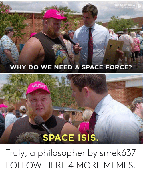 Dank, Isis, and Memes: THE DAILY SHOW  WTH TREVOR NOAH  WHY DO WE NEED A SPACE FORCE?  GREAT A  SPACE ISIS. Truly, a philosopher by smek637 FOLLOW HERE 4 MORE MEMES.