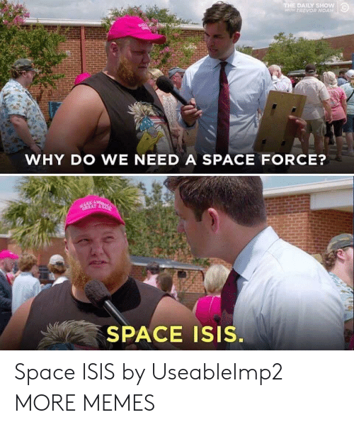 Dank, Isis, and Memes: THE DAILY SHow  WTH TREVOR NOAN  WHY DO WE NEED A SPACE FORCE?  SPACE Isis. Space ISIS by UseableImp2 MORE MEMES