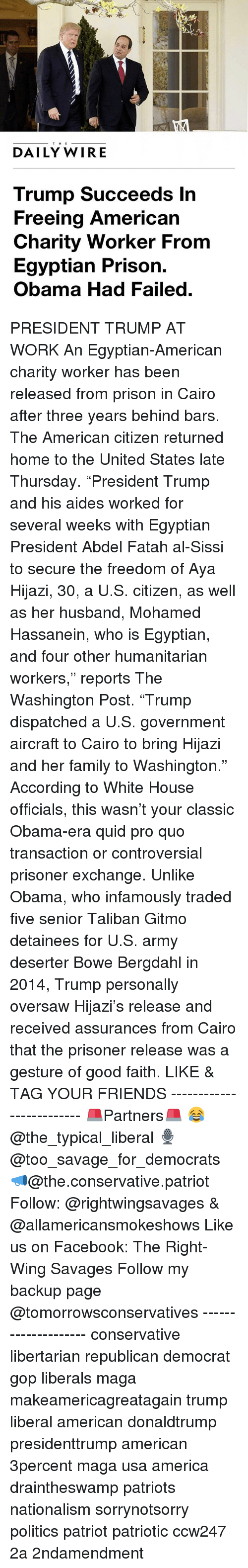 """America, Facebook, and Family: THE  DAILY WIRE  Trump Succeeds In  Freeing American  Charity Worker From  Egyptian Prison.  Obama Had Failed PRESIDENT TRUMP AT WORK An Egyptian-American charity worker has been released from prison in Cairo after three years behind bars. The American citizen returned home to the United States late Thursday. """"President Trump and his aides worked for several weeks with Egyptian President Abdel Fatah al-Sissi to secure the freedom of Aya Hijazi, 30, a U.S. citizen, as well as her husband, Mohamed Hassanein, who is Egyptian, and four other humanitarian workers,"""" reports The Washington Post. """"Trump dispatched a U.S. government aircraft to Cairo to bring Hijazi and her family to Washington."""" According to White House officials, this wasn't your classic Obama-era quid pro quo transaction or controversial prisoner exchange. Unlike Obama, who infamously traded five senior Taliban Gitmo detainees for U.S. army deserter Bowe Bergdahl in 2014, Trump personally oversaw Hijazi's release and received assurances from Cairo that the prisoner release was a gesture of good faith. LIKE & TAG YOUR FRIENDS ------------------------- 🚨Partners🚨 😂@the_typical_liberal 🎙@too_savage_for_democrats 📣@the.conservative.patriot Follow: @rightwingsavages & @allamericansmokeshows Like us on Facebook: The Right-Wing Savages Follow my backup page @tomorrowsconservatives -------------------- conservative libertarian republican democrat gop liberals maga makeamericagreatagain trump liberal american donaldtrump presidenttrump american 3percent maga usa america draintheswamp patriots nationalism sorrynotsorry politics patriot patriotic ccw247 2a 2ndamendment"""