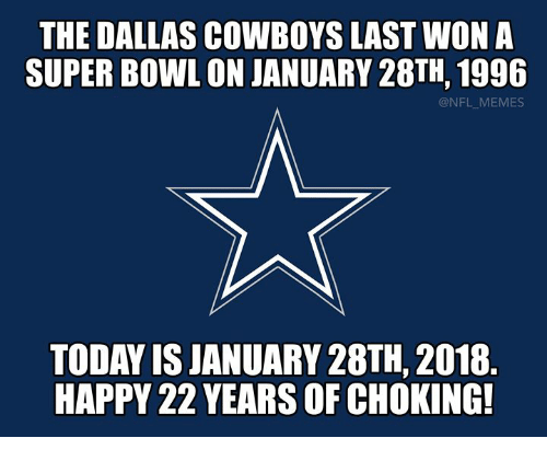 Dallas Cowboys, Memes, and Nfl: THE DALLAS COWBOYS LAST WON A  SUPER BOWL ON JANUARY 28TH, 1996  @NFL MEMES  TODAY IS JANUARY 28TH, 2018  HAPPY 22 YEARS OF CHOKING!