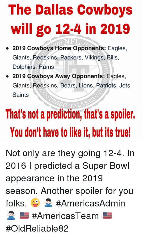 Dallas Cowboys, Philadelphia Eagles, and Memes: The Dallas Cowboys  will go 12-4 in 2019  NFL  2019 Cowboys Home Opponents: Eagles,  Giants, Redskins, Packers, Vikings, Bills,  Dolphins, Rams  2019 Cowboys Away Opponents: Eagles,  Giants, Redskins, Bears, Lions, Patriots, Jets  Saints  SH TALKE  That's not a prediction, that's a spoiler.  You don't have to like it, but its true! Not only are they going 12-4. In 2016 I predicted a Super Bowl appearance in the 2019 season. Another spoiler for you folks. 😜 🙅🏻♂️ #AmericasAdmin 🙅🏻♂️  🇺🇸 #AmericasTeam 🇺🇸  ✭ #OldReliable82 ✭