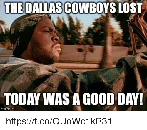 Lost, Good, and Today: THE  DALLASCOWBOYS LOST  TODAY WAS A GOOD DAY!  imgflip.com https://t.co/OUoWc1kR31