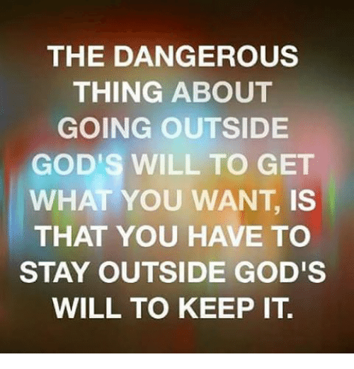 The DANGEROUS THING ABOUT GOING OUTSIDE GOD S WILL TO GET