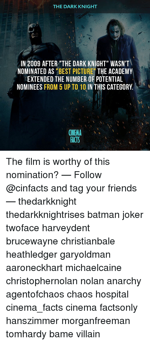 """Joker, Memes, and The Dark Knight: THE DARK KNIGHT  IN 2009 AFTER THE DARK KNIGHT"""" WASN'T  NOMINATED AS  """"BEST PICTURE THE ACADEMY  EXTENDED THE NUMBER OF POTENTIAL  NOMINEES  FROM 5 UP TO 10 IN THIS CATEGORY  CINEMA  FACTS The film is worthy of this nomination? — Follow @cinfacts and tag your friends — thedarkknight thedarkknightrises batman joker twoface harveydent brucewayne christianbale heathledger garyoldman aaroneckhart michaelcaine christophernolan nolan anarchy agentofchaos chaos hospital cinema_facts cinema factsonly hanszimmer morganfreeman tomhardy bame villain"""