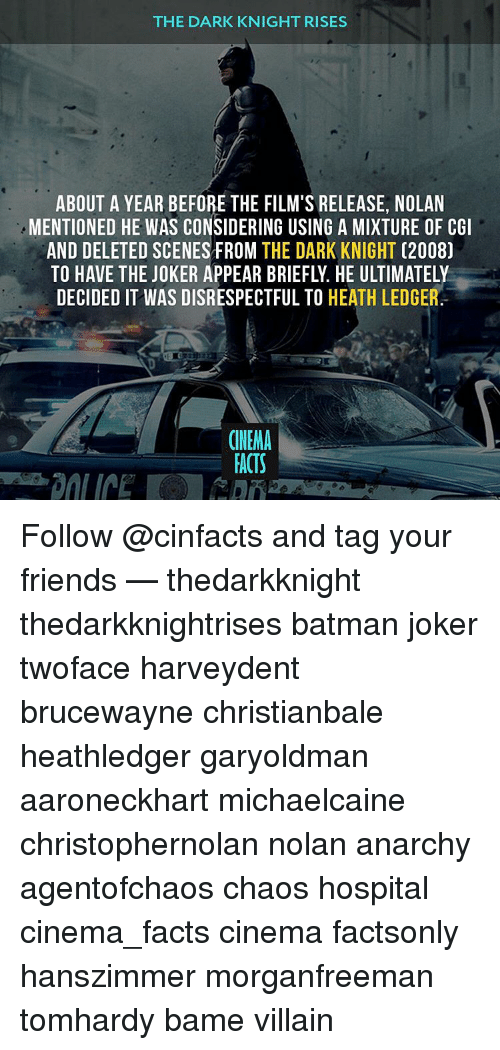 Joker, Memes, and Heath Ledger: THE DARK KNIGHT RISES  ABOUT A YEAR BEFORE THE FILM'S RELEASE, NOLAN  MENTIONED HE WAS CONSIDERING USING A MIXTURE OF CGI  AND DELETED SCENES FROM  THE DARK KNIGHT  (2008)  DECIDED IT WAS DISRESPECTFUL TO  HEATH LEDGER  CINEMA  FACTS Follow @cinfacts and tag your friends — thedarkknight thedarkknightrises batman joker twoface harveydent brucewayne christianbale heathledger garyoldman aaroneckhart michaelcaine christophernolan nolan anarchy agentofchaos chaos hospital cinema_facts cinema factsonly hanszimmer morganfreeman tomhardy bame villain