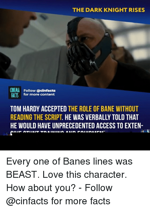 Bane, Facts, and Love: THE DARK KNIGHT RISES  CINEMA Follow @cinfacts  FACTSfor more content  TOM HARDY ACCEPTED THE ROLE OF BANE WITHOUT  READING THE SCRIPT. HE WAS VERBALLY TOLD THAT  HE WOULD HAVE UNPRECEDENTED ACCESS TO EXTEN- Every one of Banes lines was BEAST. Love this character. How about you? - Follow @cinfacts for more facts