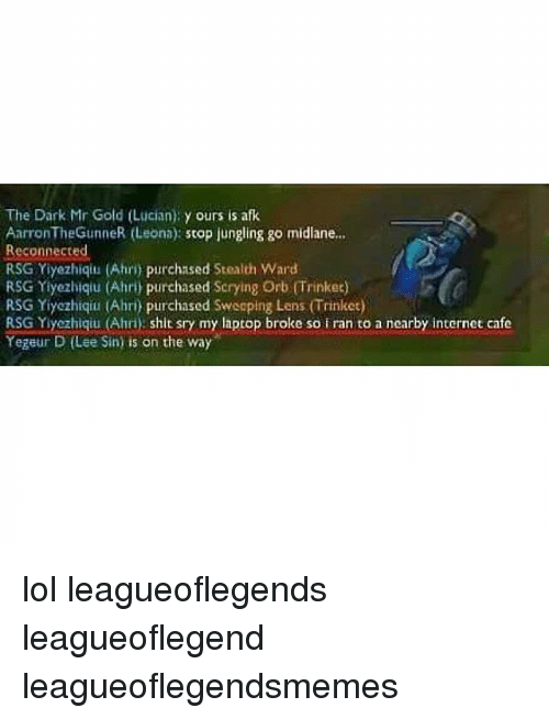 Lol, Memes, and Iran: The Dark Mr Gold (Lucian): y ours is afk  AarronTheGunneR (Leona) stop jungling go midlane...  Reconnected  RSG Yiyezhiqiu (Ahn) purchased Stealth Ward  RSG Yiyezhiqu (Ahri) purchased Scrying Orb (Trinkee)  RSG Yiyezhiqiu (Ahri) purchased Sweoping Lens (Trinket)  RSG Yiyezhiqiu (Ahri) shit sry my laptop broke so iran to a nearby internot cafe  Yegeur D (Lee Sin) is on the way lol leagueoflegends leagueoflegend leagueoflegendsmemes