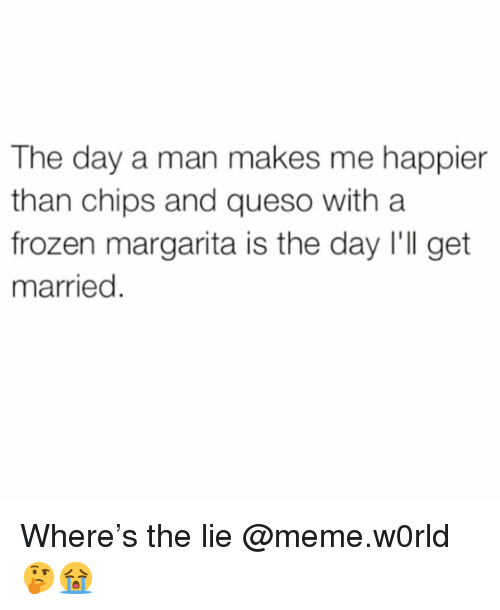 Frozen, Funny, and Meme: The day a man makes me happier  than chips and queso with a  frozen margarita is the day I'll get  married Where's the lie @meme.w0rld 🤔😭