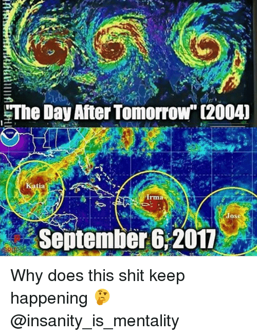 "Memes, Shit, and Tomorrow: The Day After Tomorrow"" (20041  ia  Irma  Jose  September 6:2017 Why does this shit keep happening 🤔 @insanity_is_mentality"