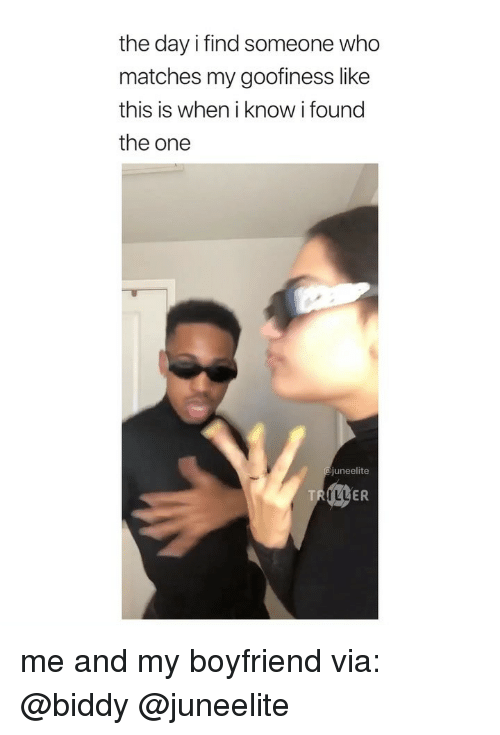 Girl Memes, Boyfriend, and Who: the day i find someone who  matches my goofiness like  this is when i know i found  the one  juneelite  TR  TLL  ER me and my boyfriend via: @biddy @juneelite