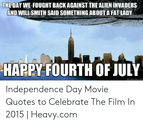 Independence Day, Will Smith, and Alien: THE DAY WE FOUGHT BACK AGAINST THE ALIEN INVADERS  AND WILL SMITH SAID SOMETHING ABOUT A FAT LADY  HAPPY FOURTH OF JULY  quickmeme.com Independence Day Movie Quotes to Celebrate The Film In 2015 | Heavy.com