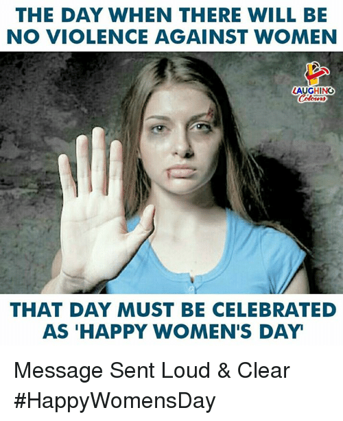Happy, Women, and Celebrated: THE DAY WHEN THERE WILL BE  NO VIOLENCE AGAINST WOMEN  LAUGHING  THAT DAY MUST BE CELEBRATED  AS 'HAPPY WOMEN'S DAY Message Sent Loud & Clear  #HappyWomensDay