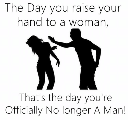 Memes, 🤖, and Man: The Day you raise your  hand to a woman,  That's the day you're  Officially No longer A Man!