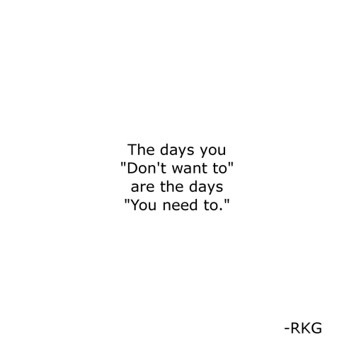"""You,  Need, and  Want: The days you  """"Don't want to""""  are the days  """"You need to.""""  -RKG"""