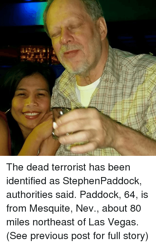 Memes, Las Vegas, and Las Vegas: The dead terrorist has been identified as StephenPaddock, authorities said. Paddock, 64, is from Mesquite, Nev., about 80 miles northeast of Las Vegas. (See previous post for full story)