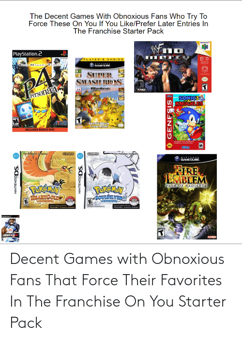"""Fire, Nintendo, and PlayStation: The Decent Games With Obnoxious Fans Who Try To  Force These On You If You Like/Prefer Later Entries In  The Franchise Starter Pack  Wn  NINTENDO  PlayStation.2  PLAYER'S CHOICE  SIN MEGAMI T N  NINTENDO  GAMECUBE.  SUPER  SMASH BROS.  Melee  Persona4  SONIC3  ATTLUS  INCLUDES BONUS DISC  NItendo's Besiin  4-Player Action!  .  kON  THE COMPLETE SONCTHEHIEGI  PEENCEALL MASE LEVES  SEEM  The Pokemon Company  W.F  Nirtendo  The Pokamon Compariy  Nintendo  WiFi  NINTEND0  GAMECUBE.  ONLY  FIRE  EMBLEM  PekEmay  MARTCOLDE  PERENAN  GOULSLVE  PATH OF RADIANCE  ance  Phwalhar Ary Inuded  Pukwalkar"""" Aary nuded  Maystation2  TEE  MADDEN00  Clintendo  NINTENDODS.  NINTENDODS.  GENESIS Decent Games with Obnoxious Fans That Force Their Favorites In The Franchise On You Starter Pack"""