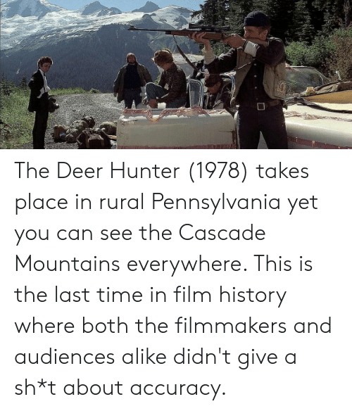 Deer, History, and Time: The Deer Hunter (1978) takes place in rural Pennsylvania yet you can see the Cascade Mountains everywhere. This is the last time in film history where both the filmmakers and audiences alike didn't give a sh*t about accuracy.
